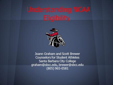 Understanding NCAA Eligibility Joann Graham and Scott Brewer Counselors for Student Athletes Santa Barbara City College