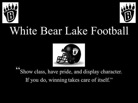 "White Bear Lake Football "" Show class, have pride, and display character. If you do, winning takes care of itself."""