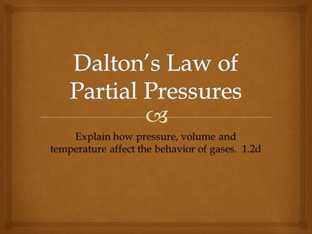 Explain how pressure, volume and temperature affect the behavior of gases. 1.2d.