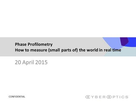 CONFIDENTIAL Phase Profilometry How to measure (small parts of) the world in real time 20 April 2015.