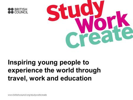 Www.britishcouncil.org/studyworkcreate Inspiring young people to experience the world through travel, work and education.