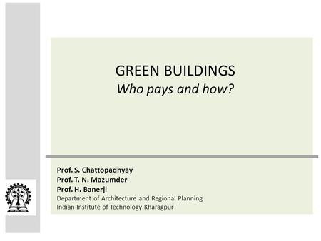 GREEN BUILDINGS Who pays and how? Prof. S. Chattopadhyay Prof. T. N. Mazumder Prof. H. Banerji Department of Architecture and <strong>Regional</strong> Planning Indian.