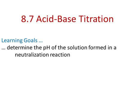 8.7 Acid-Base Titration Learning Goals … … determine the pH of the solution formed in a neutralization reaction.