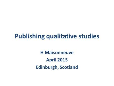 Publishing qualitative studies H Maisonneuve April 2015 Edinburgh, Scotland.