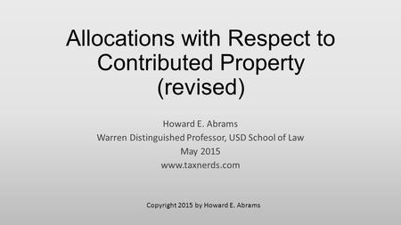 Allocations with Respect to Contributed Property (revised) Howard E. Abrams Warren Distinguished Professor, USD School of Law May 2015 www.taxnerds.com.
