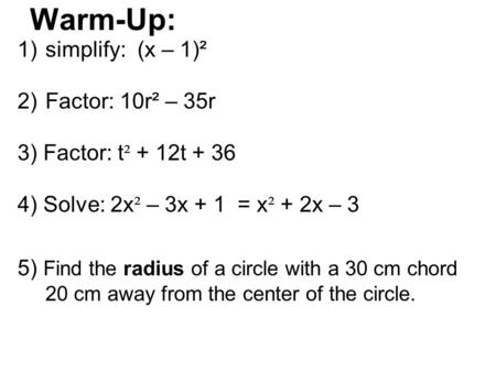 Warm-Up: 1)simplify: (x – 1)² 2)Factor: 10r² – 35r 3) Factor: t ² + 12t + 36 4) Solve: 2x ² – 3x + 1 = x ² + 2x – 3 5) Find the radius of a circle with.