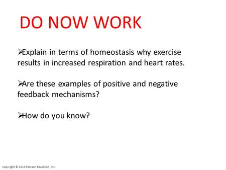 DO NOW WORK Explain in terms of homeostasis why exercise results in increased respiration and heart rates. Are these examples of positive and negative.