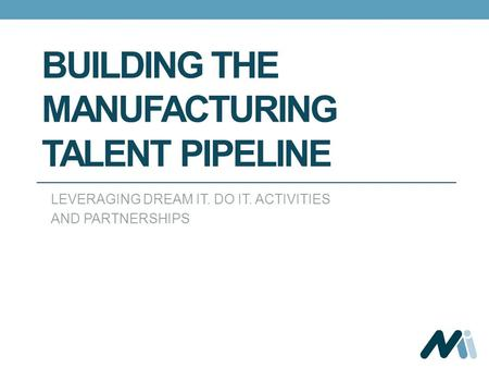BUILDING THE MANUFACTURING TALENT PIPELINE LEVERAGING DREAM IT. DO IT. ACTIVITIES AND PARTNERSHIPS.
