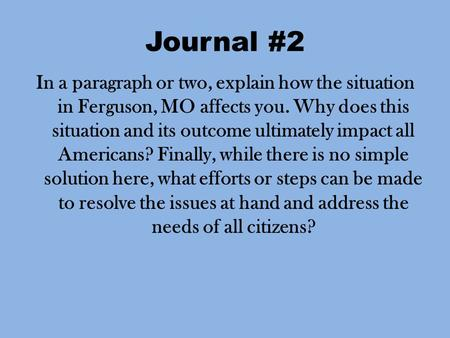 Journal #2 In a paragraph or two, explain how the situation in Ferguson, MO affects you. Why does this situation and its outcome ultimately impact all.