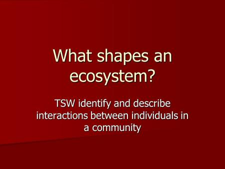 What shapes an ecosystem? TSW identify and describe interactions between individuals in a community.