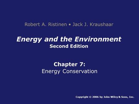 Energy and the Environment Second Edition Chapter 7: Energy Conservation Copyright © 2006 by John Wiley & Sons, Inc. Robert A. Ristinen Jack J. Kraushaar.