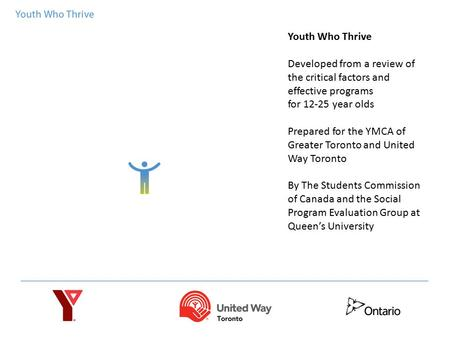 Youth Who Thrive Developed from a review of the critical factors and effective programs for 12-25 year olds Prepared for the YMCA of Greater Toronto and.