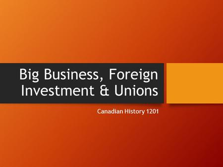 Big Business, Foreign Investment & Unions Canadian History 1201.