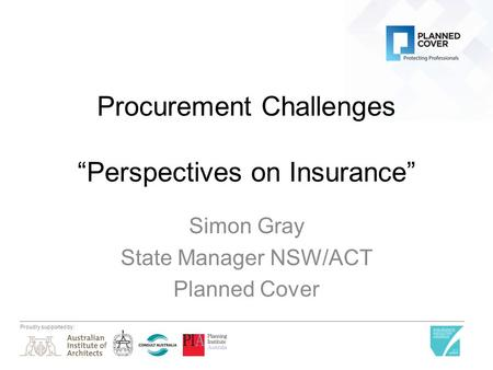 "Proudly supported by: Procurement Challenges ""Perspectives on Insurance"" Simon Gray State Manager NSW/ACT Planned Cover."