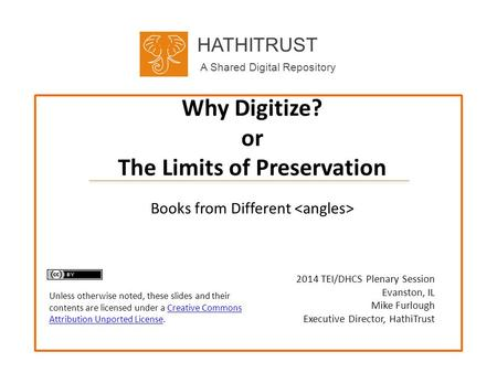 HATHITRUST A Shared Digital Repository Why Digitize? or The Limits of Preservation 2014 TEI/DHCS Plenary Session Evanston, IL Mike Furlough Executive Director,