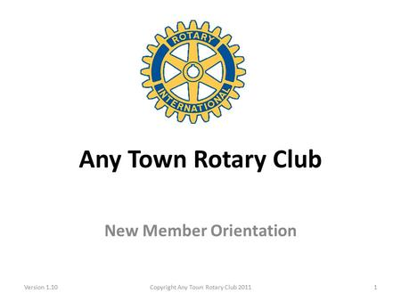 Any Town Rotary Club New Member Orientation Version 1.10Copyright Any Town Rotary Club 20111.