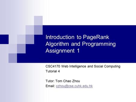 Introduction to PageRank Algorithm and Programming Assignment 1 CSC4170 Web Intelligence and Social Computing Tutorial 4 Tutor: Tom Chao Zhou