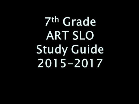 7 th Grade ART SLO Study Guide 2015-2017. Mastery of the 7 th Grade Art curriculum. (*marked) Mastery of the 7 th Grade Art curriculum. (*marked) Know.