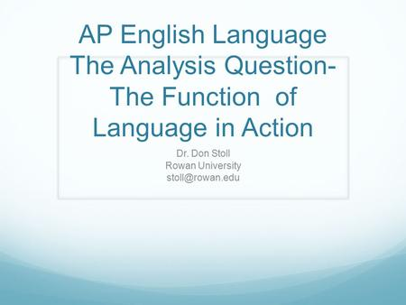AP English Language The Analysis Question- The Function of Language in Action Dr. Don Stoll Rowan University