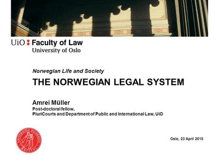Norwegian Life and Society THE NORWEGIAN LEGAL SYSTEM Amrei Müller Post-doctoral fellow, PluriCourts and Department of Public and International Law, UiO.