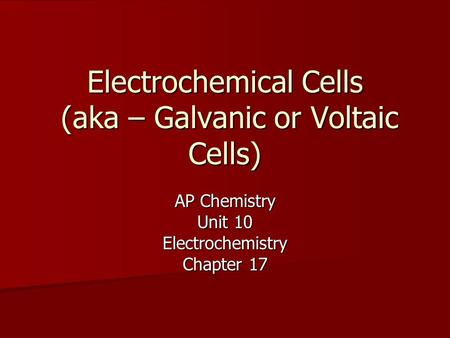 Electrochemical Cells (aka – Galvanic or Voltaic Cells) AP Chemistry Unit 10 Electrochemistry Chapter 17.