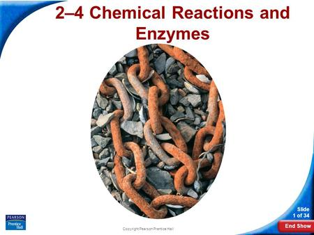 End Show Slide 1 of 34 Copyright Pearson Prentice Hall 2–4 Chemical Reactions and Enzymes.