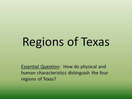 Regions of Texas Essential Question: How do physical and human characteristics distinguish the four regions of Texas?