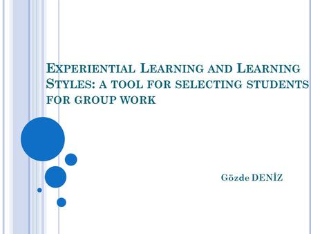 E XPERIENTIAL L EARNING AND L EARNING S TYLES : A TOOL FOR SELECTING STUDENTS FOR GROUP WORK Gözde DENİZ.