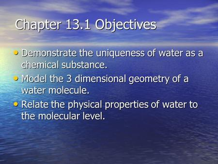 Chapter 13.1 Objectives Demonstrate the uniqueness of water as a chemical substance. Demonstrate the uniqueness of water as a chemical substance. Model.