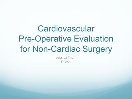 Cardiovascular Pre-Operative Evaluation for Non-Cardiac Surgery Jessica Thom PGY-1.