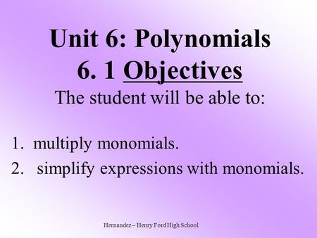 Unit 6: Polynomials 6. 1 Objectives The student will be able to: