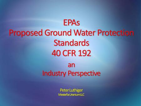 EPAs Proposed Ground Water Protection Standards 40 CFR 192 an Industry Perspective Peter Luthiger Mesteña Uranium LLC.