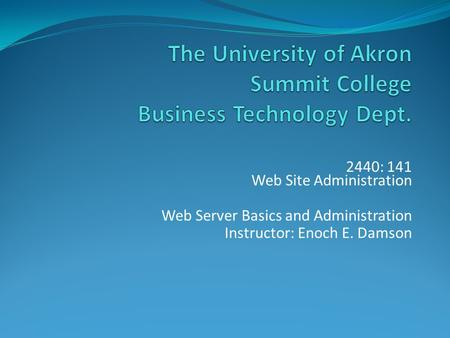 2440: 141 Web Site Administration Web Server Basics and Administration Instructor: Enoch E. Damson.