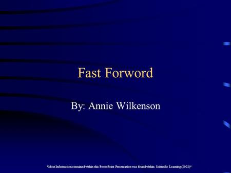 Fast Forword By: Annie Wilkenson *Most Information contained within this PowerPoint Presentation was found within: Scientific Learning (2002)*