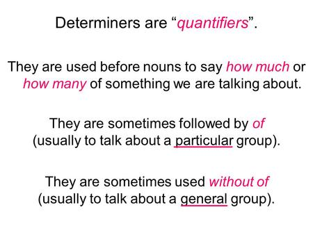 "Determiners are ""quantifiers"". They are used before nouns to say how much or how many of something we are talking about. They are sometimes followed by."