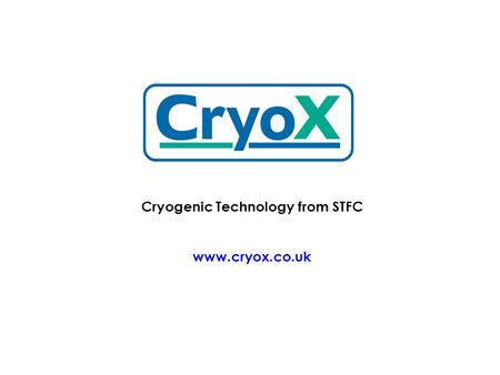 Cryogenic Technology from STFC www.cryox.co.uk. Cryox Ltd was formed in 2007 to provide a commercial face for cryogenic technology from the three main.