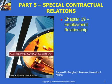 Copyright © 2004 McGraw-Hill Ryerson Limited 1 PART 5 – SPECIAL CONTRACTUAL RELATIONS  Chapter 19 – Employment Relationship Prepared by Douglas H. Peterson,