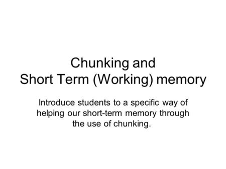 Chunking and Short Term (Working) memory Introduce students to a specific way of helping our short-term memory through the use of chunking.