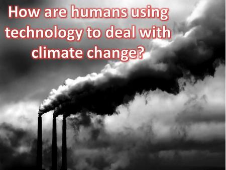 How are humans using technology to deal with climate change?