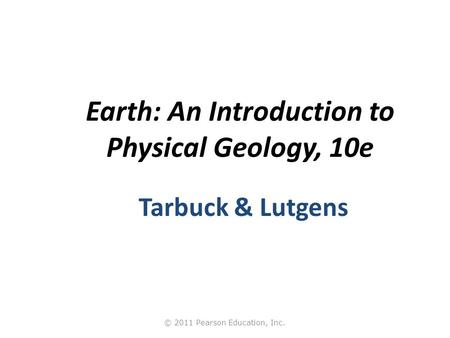 © 2011 Pearson Education, Inc. Earth: An Introduction to Physical Geology, 10e Tarbuck & Lutgens.