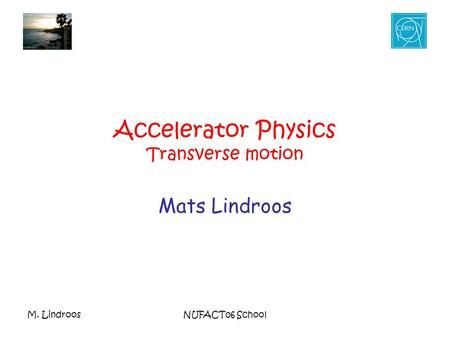 M. LindroosNUFACT06 School Accelerator Physics Transverse motion Mats Lindroos.