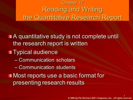 © 2006 by The McGraw-Hill Companies, Inc. All rights reserved. 1 Chapter 17 Reading and Writing the Quantitative Research Report A quantitative study is.