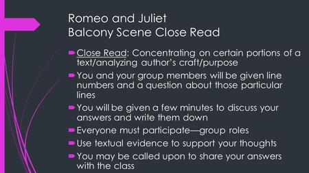 Romeo and Juliet Balcony Scene Close Read  Close Read: Concentrating on certain portions of a text/analyzing author's craft/purpose  You and your group.