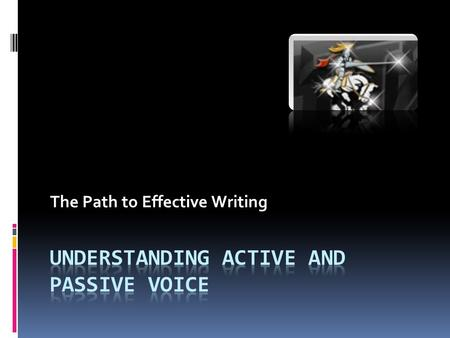 The Path to Effective Writing. Verbs and Voice  Voice is the form a verb takes to indicate whether the subject of the verb performs or receives the action.