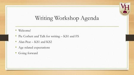Writing Workshop Agenda Welcome! Pie Corbett and Talk for writing – KS1 and FS Alan Peat – KS1 and KS2 Age related expectations Going forward.