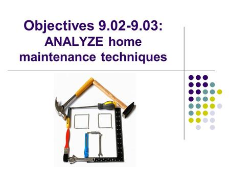 Objectives 9.02-9.03: ANALYZE home maintenance techniques.