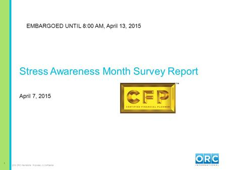 1 2015 ORC International Proprietary & Confidential Stress Awareness Month Survey Report April 7, 2015 EMBARGOED UNTIL 8:00 AM, April 13, 2015.