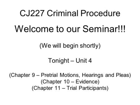 CJ227 Criminal Procedure Welcome to our Seminar!!! (We will begin shortly) Tonight – Unit 4 (Chapter 9 – Pretrial Motions, Hearings and Pleas) (Chapter.