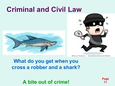 Criminal and Civil Law What do you get when you cross a robber and a shark? A bite out of crime! Page 71.