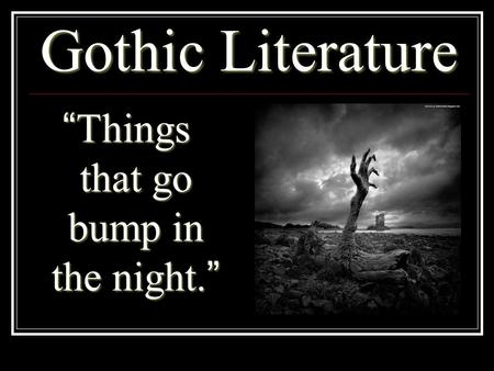 "Gothic Literature ""Things that go bump in the night."""